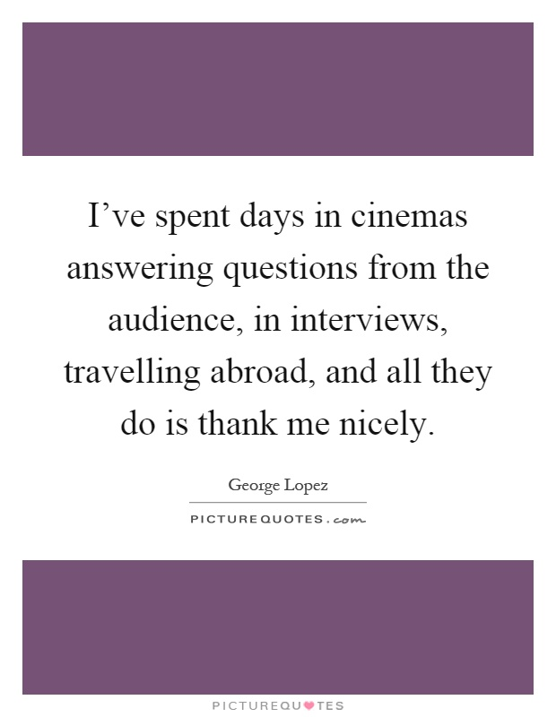 I've spent days in cinemas answering questions from the audience, in interviews, travelling abroad, and all they do is thank me nicely Picture Quote #1