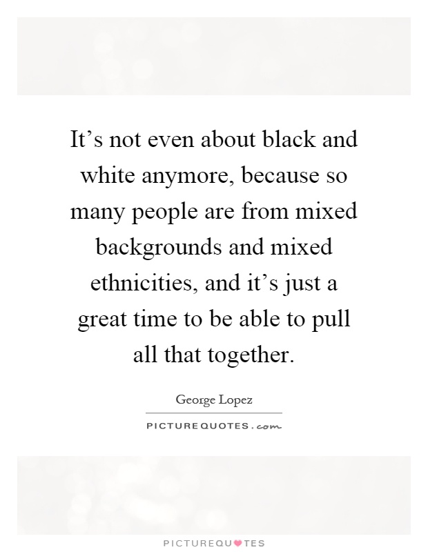 It's not even about black and white anymore, because so many people are from mixed backgrounds and mixed ethnicities, and it's just a great time to be able to pull all that together Picture Quote #1