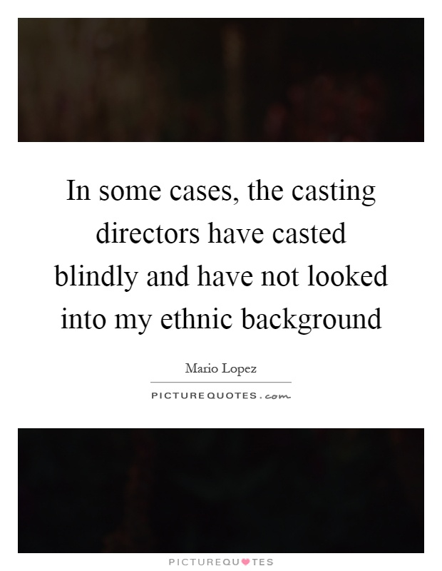 In some cases, the casting directors have casted blindly and have not looked into my ethnic background Picture Quote #1