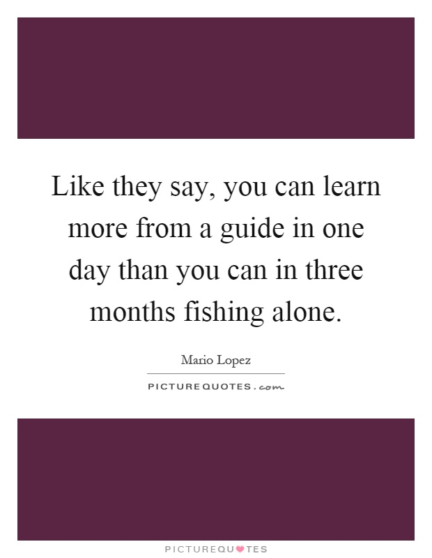 Like they say, you can learn more from a guide in one day than you can in three months fishing alone Picture Quote #1