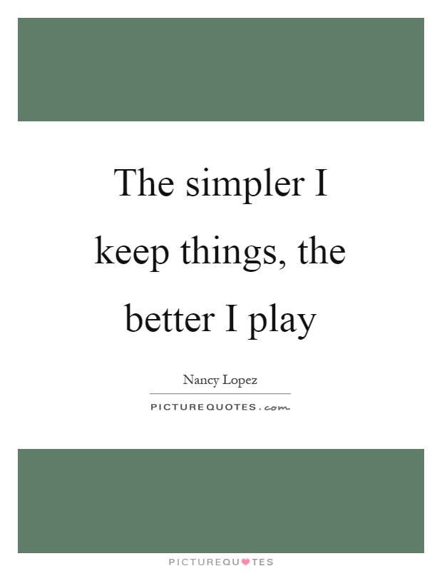 The simpler I keep things, the better I play Picture Quote #1