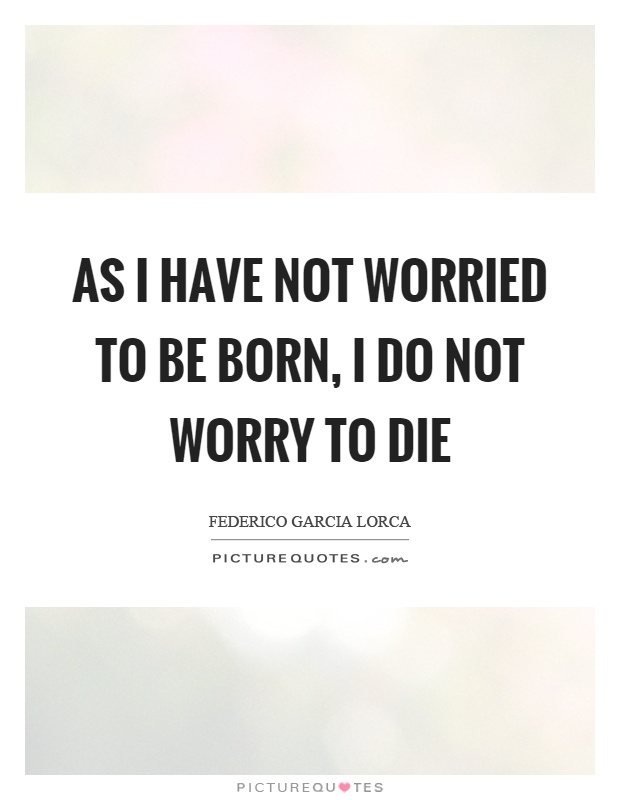 As I have not worried to be born, I do not worry to die Picture Quote #1