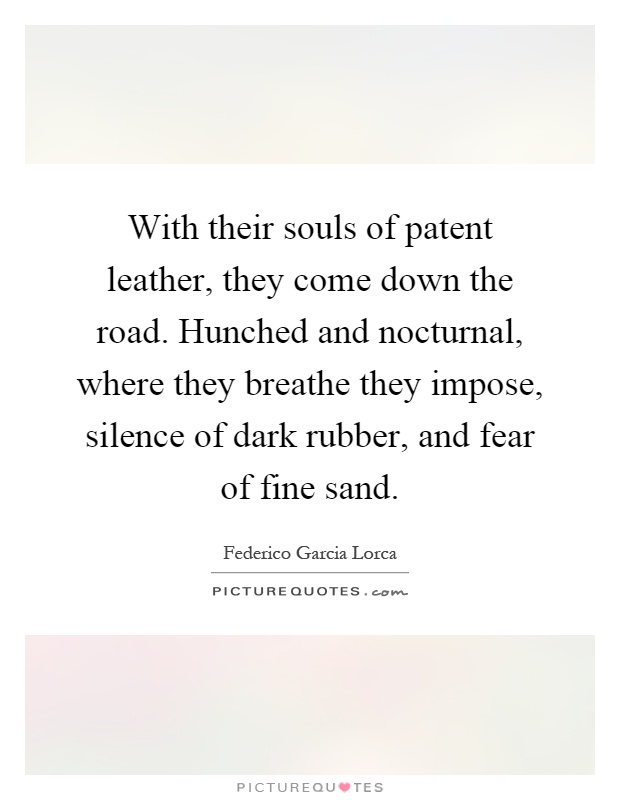 With their souls of patent leather, they come down the road. Hunched and nocturnal, where they breathe they impose, silence of dark rubber, and fear of fine sand Picture Quote #1