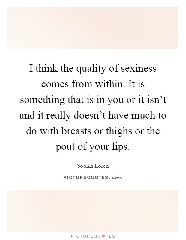 I think the quality of sexiness comes from within. It is something that is in you or it isn't and it really doesn't have much to do with breasts or thighs or the pout of your lips Picture Quote #1