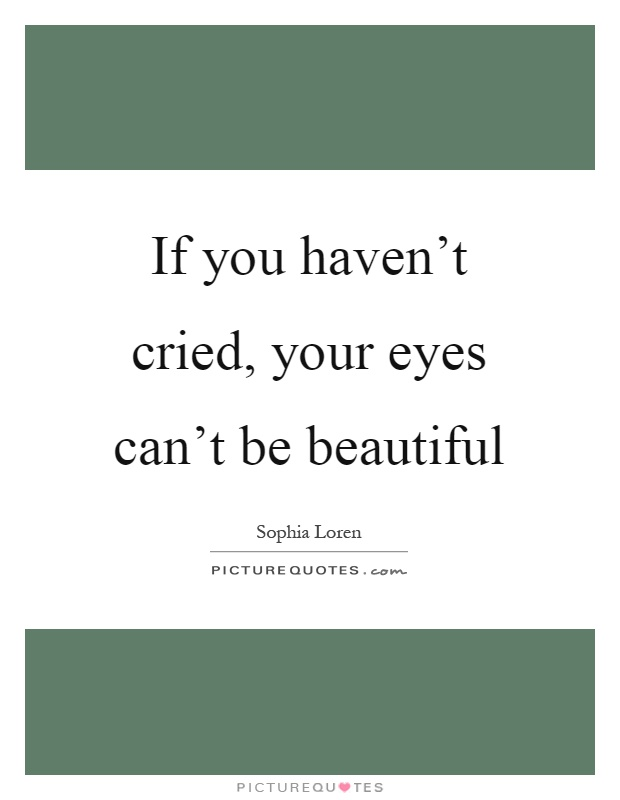 If you haven't cried, your eyes can't be beautiful Picture Quote #1