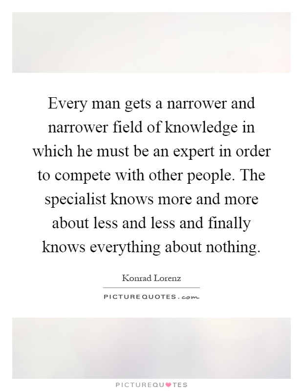 Every man gets a narrower and narrower field of knowledge in which he must be an expert in order to compete with other people. The specialist knows more and more about less and less and finally knows everything about nothing Picture Quote #1