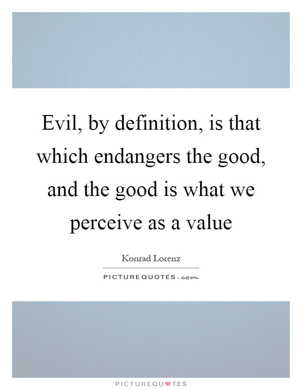 Evil, by definition, is that which endangers the good, and the good is what we perceive as a value Picture Quote #1