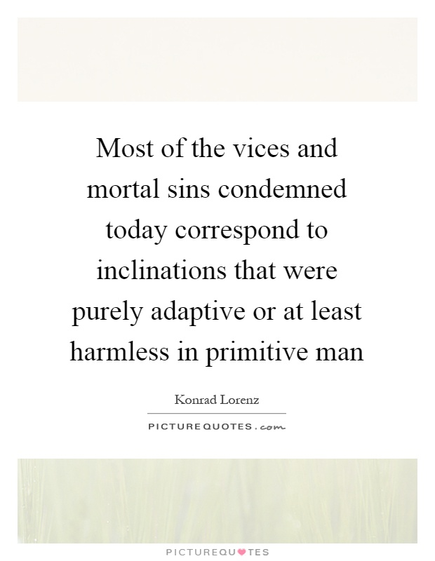 Most of the vices and mortal sins condemned today correspond to inclinations that were purely adaptive or at least harmless in primitive man Picture Quote #1