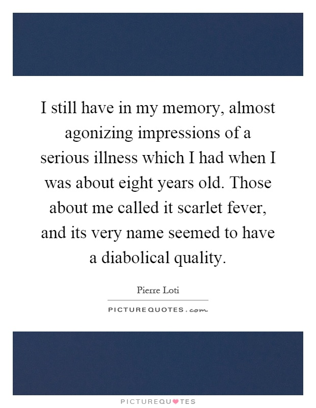 I still have in my memory, almost agonizing impressions of a serious illness which I had when I was about eight years old. Those about me called it scarlet fever, and its very name seemed to have a diabolical quality Picture Quote #1