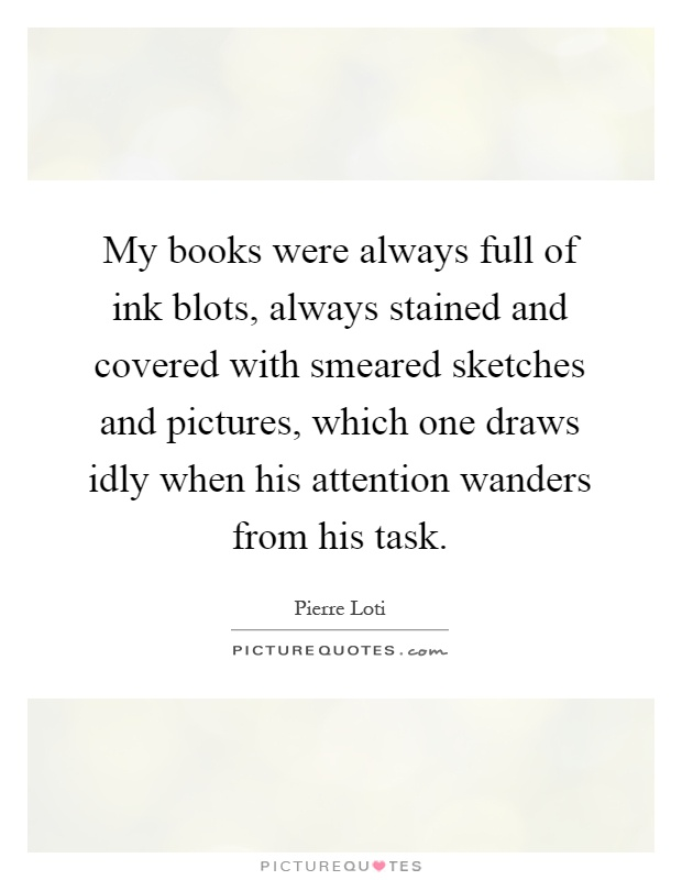 My books were always full of ink blots, always stained and covered with smeared sketches and pictures, which one draws idly when his attention wanders from his task Picture Quote #1