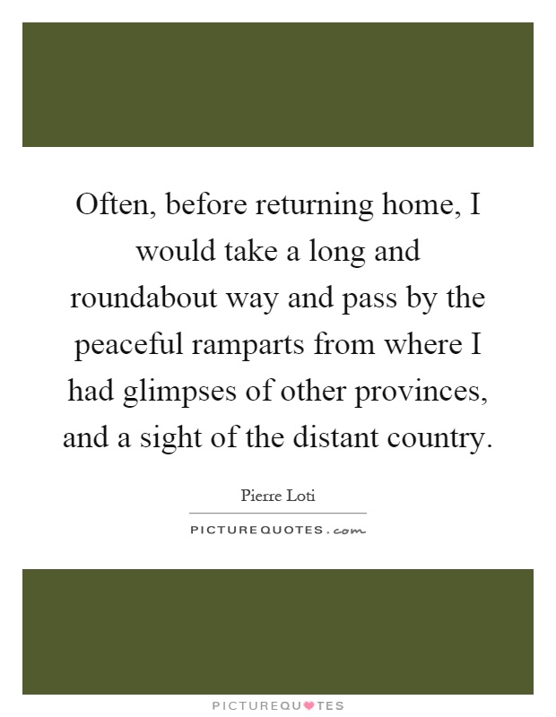 Often, before returning home, I would take a long and roundabout way and pass by the peaceful ramparts from where I had glimpses of other provinces, and a sight of the distant country Picture Quote #1