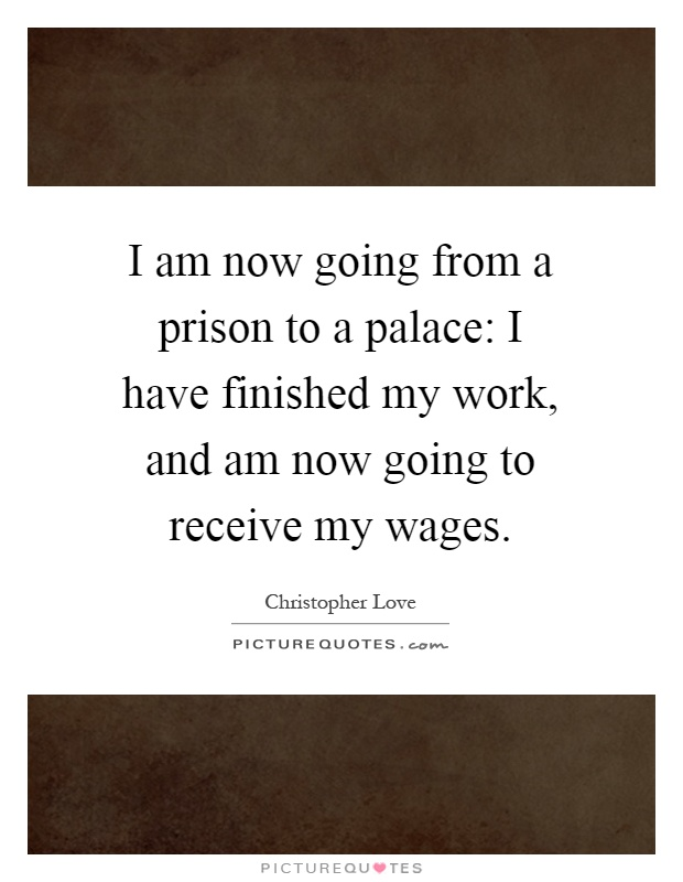 I am now going from a prison to a palace: I have finished my work, and am now going to receive my wages Picture Quote #1
