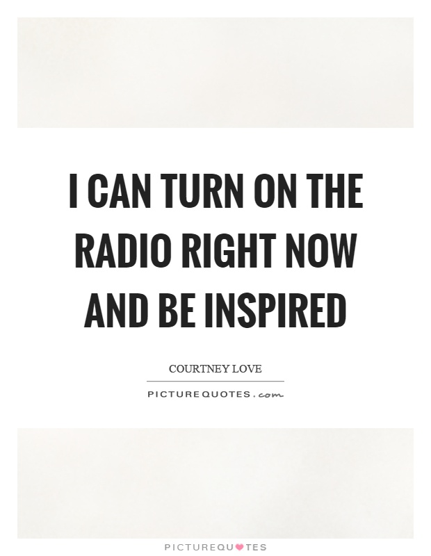 I can turn on the radio right now and be inspired Picture Quote #1
