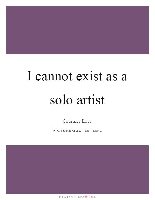 I cannot exist as a solo artist Picture Quote #1
