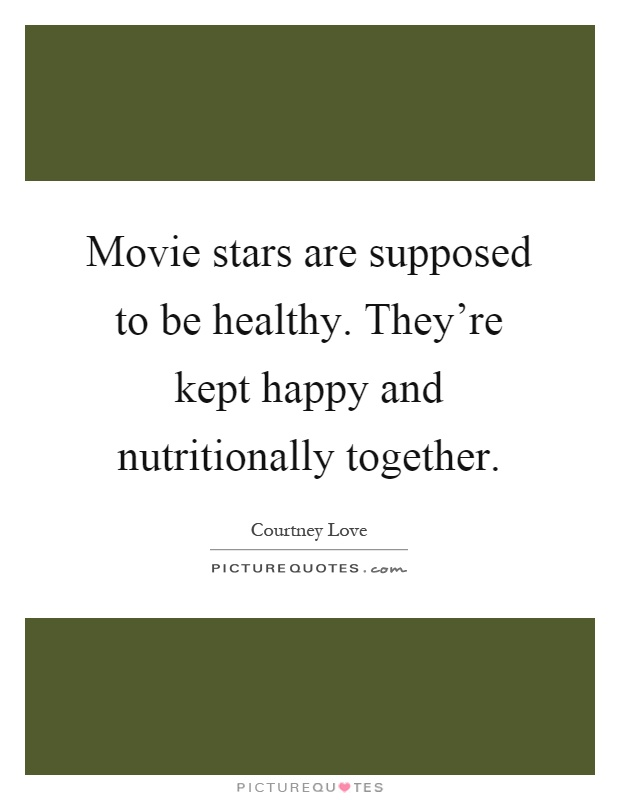 Movie stars are supposed to be healthy. They're kept happy and nutritionally together Picture Quote #1