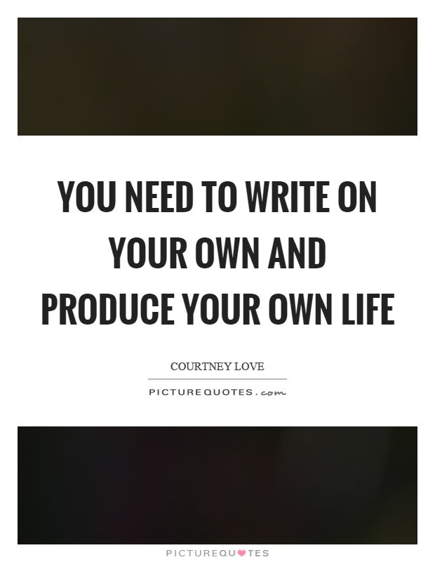 You need to write on your own and produce your own life Picture Quote #1