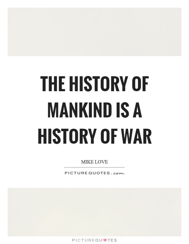 The history of mankind is a history of war Picture Quote #1