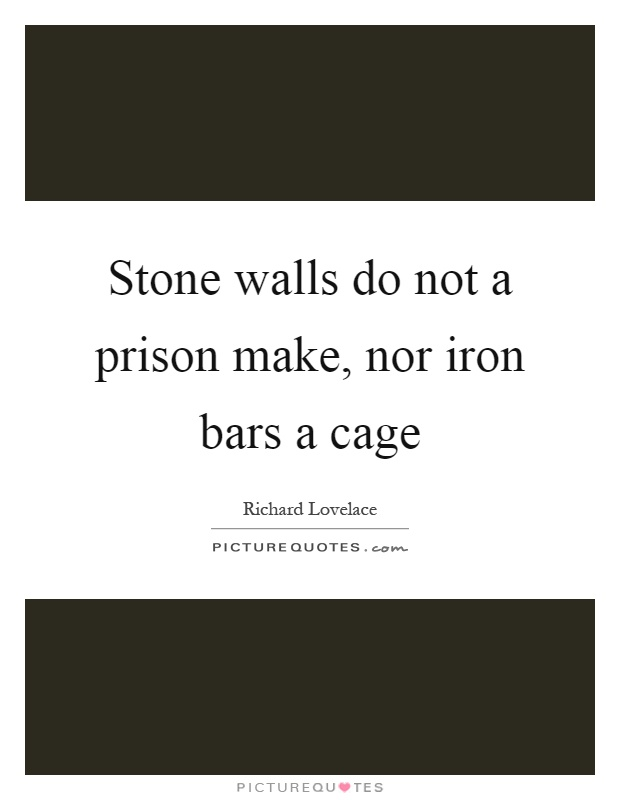 Stone walls do not a prison make, nor iron bars a cage Picture Quote #1