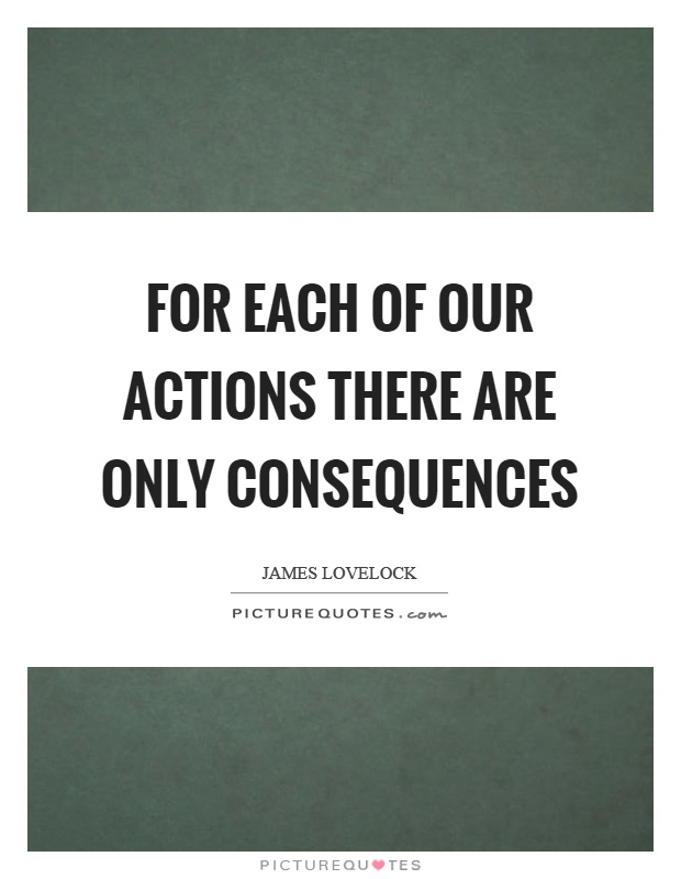 For each of our actions there are only consequences Picture Quote #1