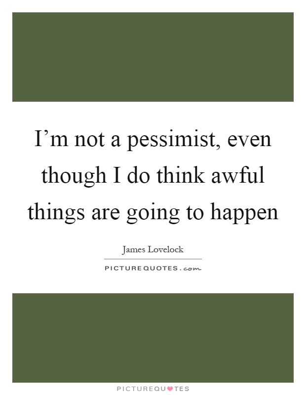 I Like Things To Happen Quote: I'm Not A Pessimist, Even Though I Do Think Awful Things