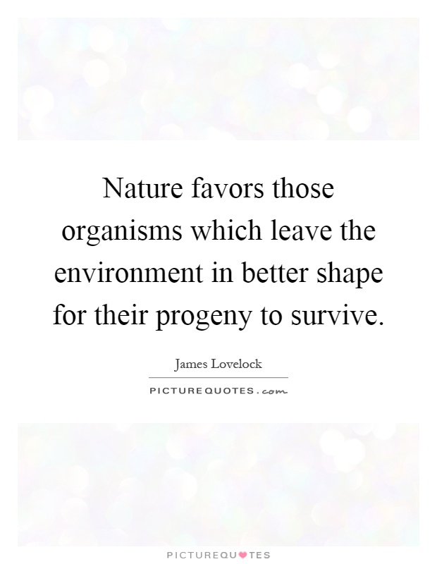 Nature favors those organisms which leave the environment in better shape for their progeny to survive Picture Quote #1