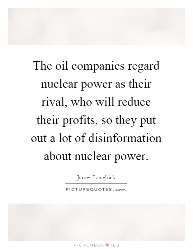 The oil companies regard nuclear power as their rival, who will reduce their profits, so they put out a lot of disinformation about nuclear power Picture Quote #1