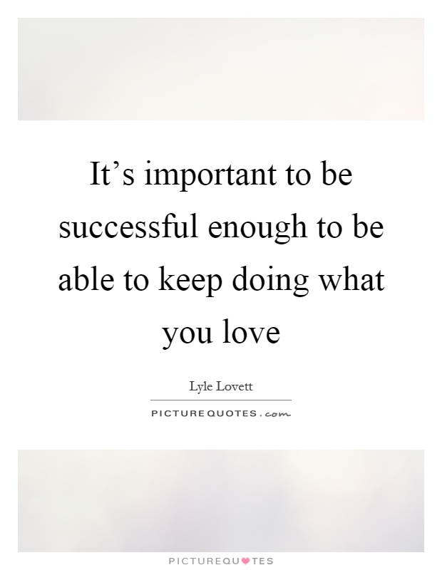 It's important to be successful enough to be able to keep doing what you love Picture Quote #1