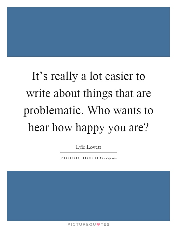 It's really a lot easier to write about things that are problematic. Who wants to hear how happy you are? Picture Quote #1