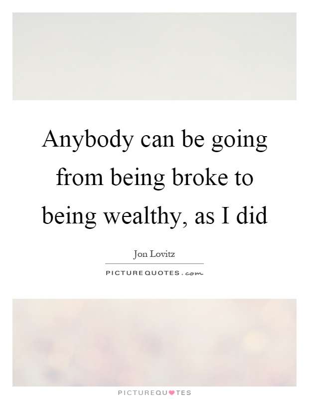 Anybody can be going from being broke to being wealthy, as I did Picture Quote #1