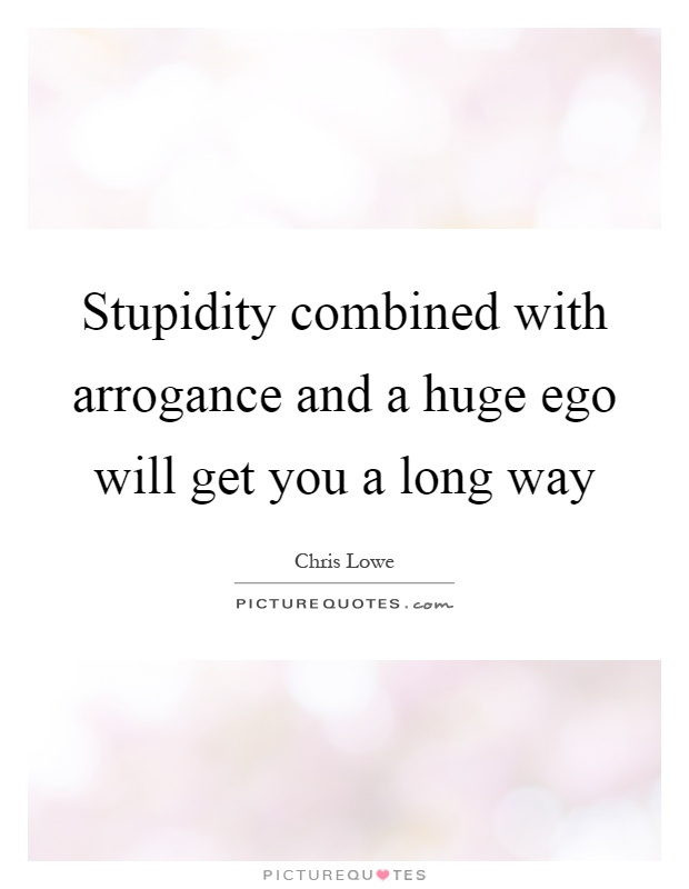 Stupidity combined with arrogance and a huge ego will get you a long way Picture Quote #1