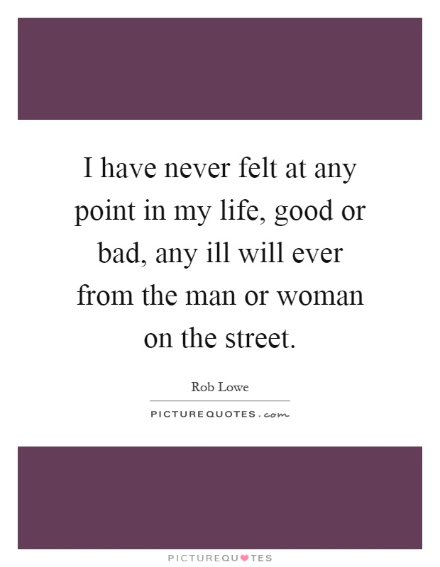 I have never felt at any point in my life, good or bad, any ill will ever from the man or woman on the street Picture Quote #1