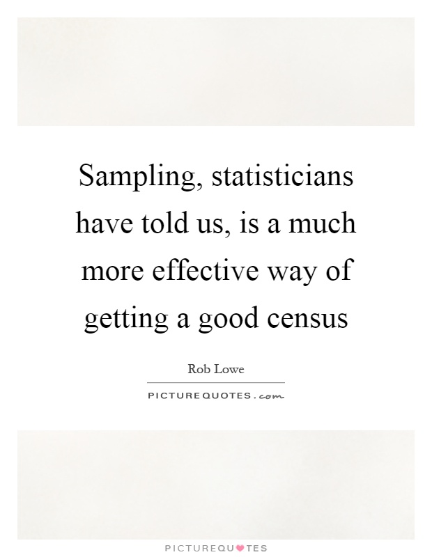 Sampling, statisticians have told us, is a much more effective way of getting a good census Picture Quote #1