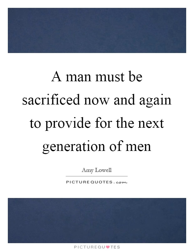 A man must be sacrificed now and again to provide for the next generation of men Picture Quote #1