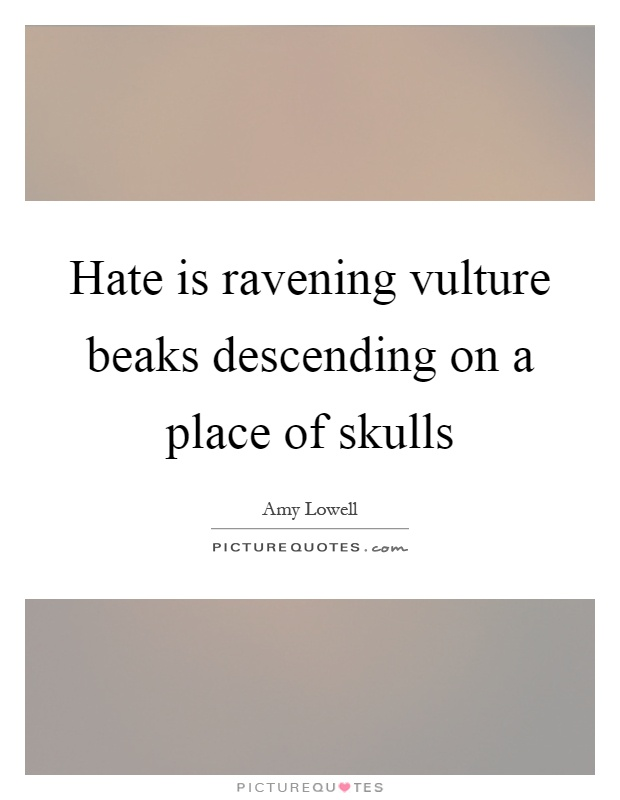 Hate is ravening vulture beaks descending on a place of skulls Picture Quote #1