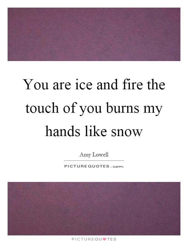 You are ice and fire the touch of you burns my hands like snow Picture Quote #1