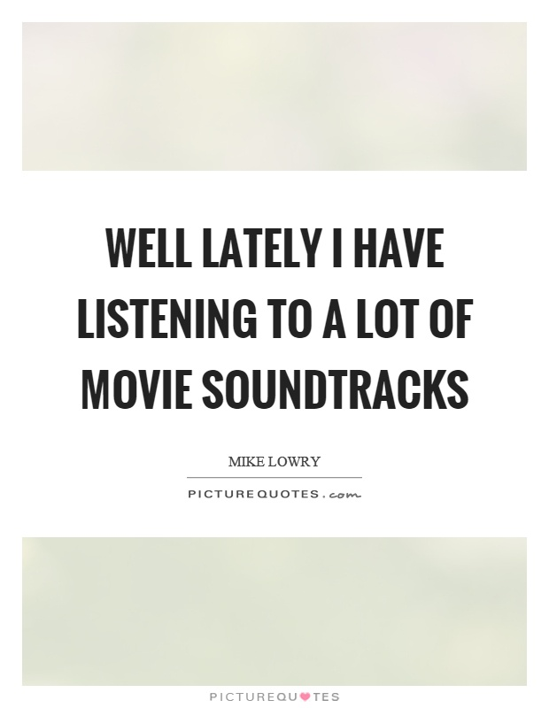 Well lately I have listening to a lot of movie soundtracks Picture Quote #1
