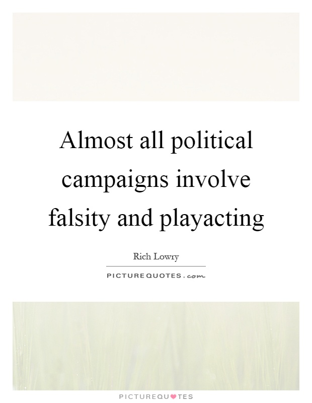 Almost all political campaigns involve falsity and playacting Picture Quote #1