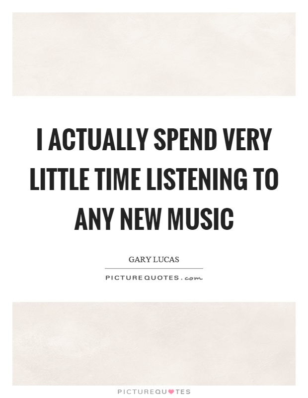 I actually spend very little time listening to any new music Picture Quote #1
