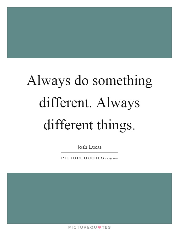 Always do something different. Always different things Picture Quote #1