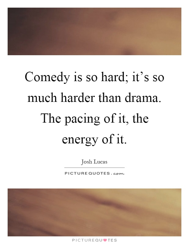 Comedy is so hard; it's so much harder than drama. The pacing of it, the energy of it Picture Quote #1