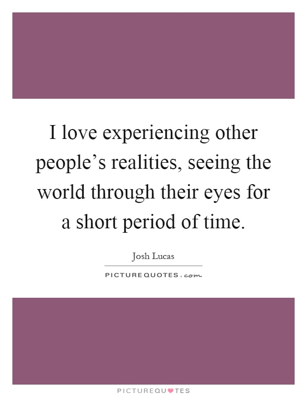 I love experiencing other people's realities, seeing the world through their eyes for a short period of time Picture Quote #1