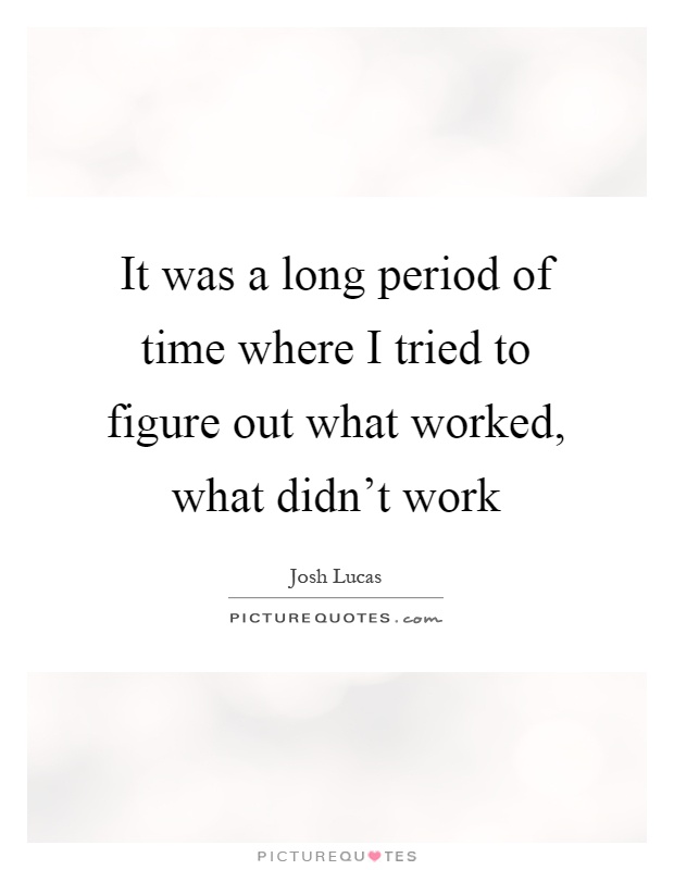 It was a long period of time where I tried to figure out what worked, what didn't work Picture Quote #1