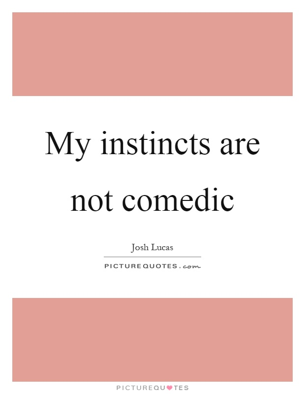 My instincts are not comedic Picture Quote #1