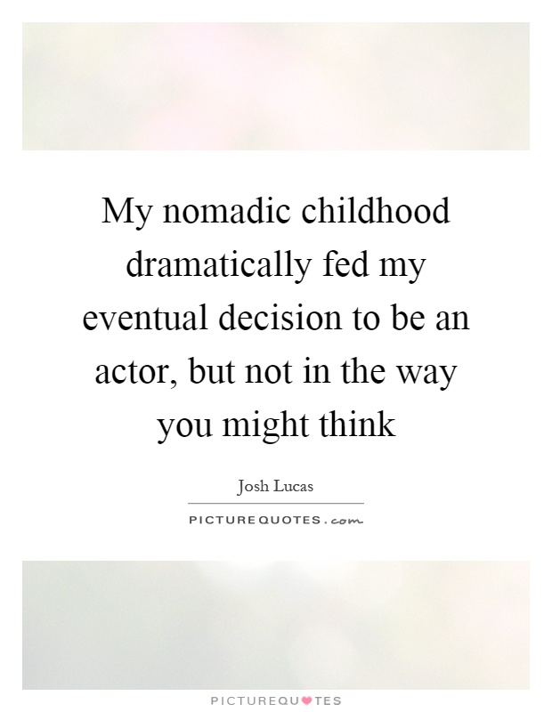 My nomadic childhood dramatically fed my eventual decision to be an actor, but not in the way you might think Picture Quote #1