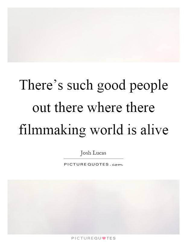 There's such good people out there where there filmmaking world is alive Picture Quote #1