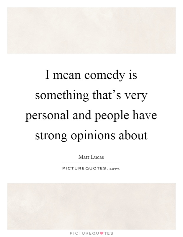 I mean comedy is something that's very personal and people have strong opinions about Picture Quote #1