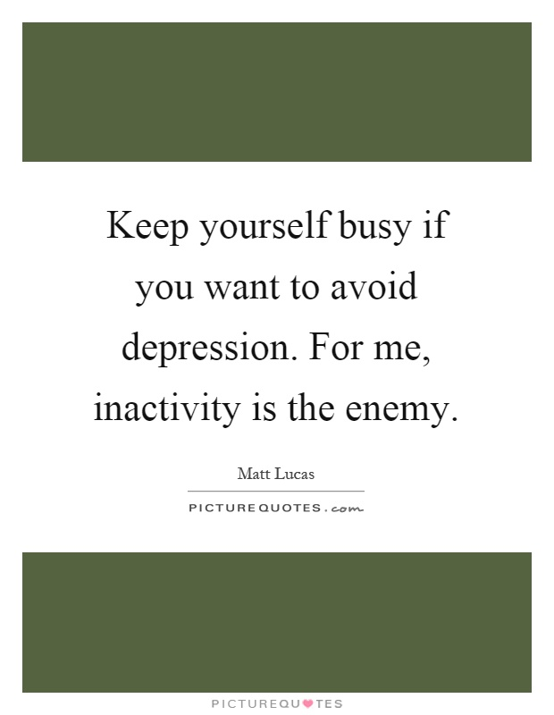 Keep yourself busy if you want to avoid depression. For me, inactivity is the enemy Picture Quote #1