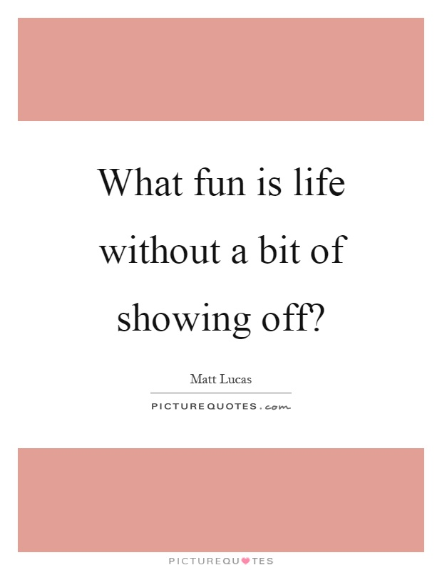 What fun is life without a bit of showing off? Picture Quote #1