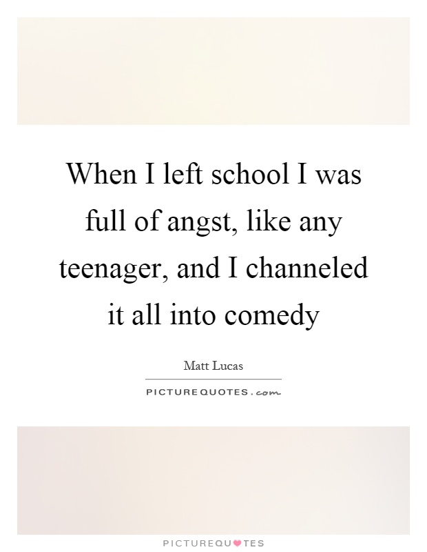 When I left school I was full of angst, like any teenager, and I channeled it all into comedy Picture Quote #1