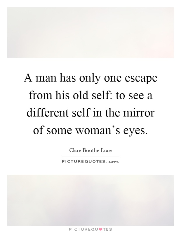 A man has only one escape from his old self: to see a different self in the mirror of some woman's eyes Picture Quote #1